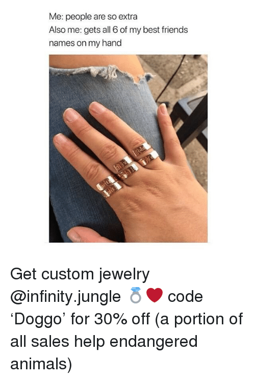 Animals, Friends, and Memes: Me: people are so extra  Also me: gets all 6 of my best friends  names on my hand Get custom jewelry @infinity.jungle 💍❤️ code 'Doggo' for 30% off (a portion of all sales help endangered animals)