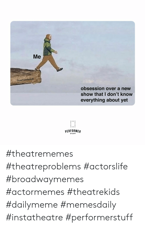 Stuff, New, and Show: Me  @performerstuff  obsession over a new  show that I don't know  everything about yet  PERFORMER  STUFF #theatrememes #theatreproblems #actorslife #broadwaymemes #actormemes #theatrekids #dailymeme #memesdaily #instatheatre #performerstuff