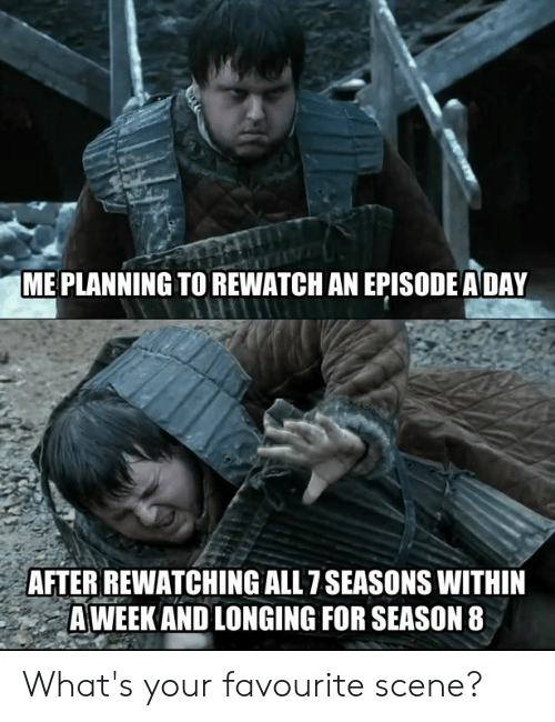 Rewatching: ME PLANNING TO REWATCH AN EPISODE ADAY  AFTER REWATCHING ALL 7SEASONS WITHIN  A WEEK AND LONGING FOR SEASON 8 What's your favourite scene?