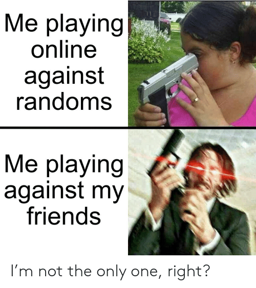 Friends, Only One, and One: Me playing  online  against  randoms  Me playing  against my  friends I'm not the only one, right?