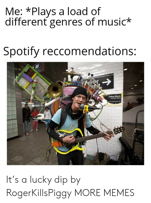 Dank, Memes, and Music: Me: *Plays a load of  different genres of music*  Spotify reccomendations:  AV  or  Jeffrey Masin  One Man Band It's a lucky dip by RogerKillsPiggy MORE MEMES
