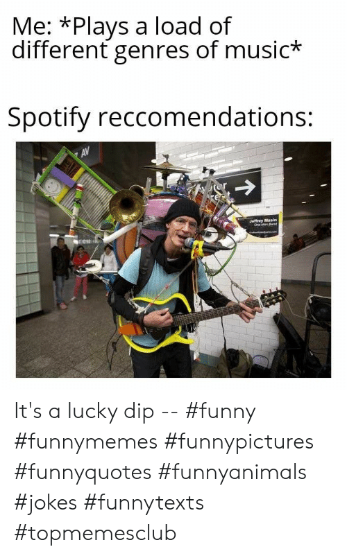 Spotify: Me: *Plays a load of  different genres of music*  Spotify reccomendations:  AV  Jeffrey Masin  One Man Band It's a lucky dip -- #funny #funnymemes #funnypictures #funnyquotes #funnyanimals #jokes #funnytexts #topmemesclub
