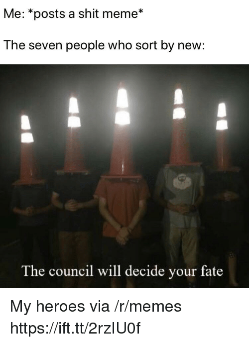 Meme, Memes, and Shit: Me: *posts a shit meme*  The seven people who sort by new:  The council will decide your fate My heroes via /r/memes https://ift.tt/2rzIU0f