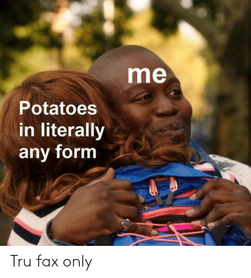 Form: me  Potatoes  in literally  any form Tru fax only