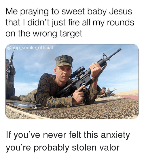 Fire, Jesus, and Memes: Me praying to sweet baby Jesus  that I didn't just fire all my rounds  on the wrong target  @pop_smoke_official If you've never felt this anxiety you're probably stolen valor