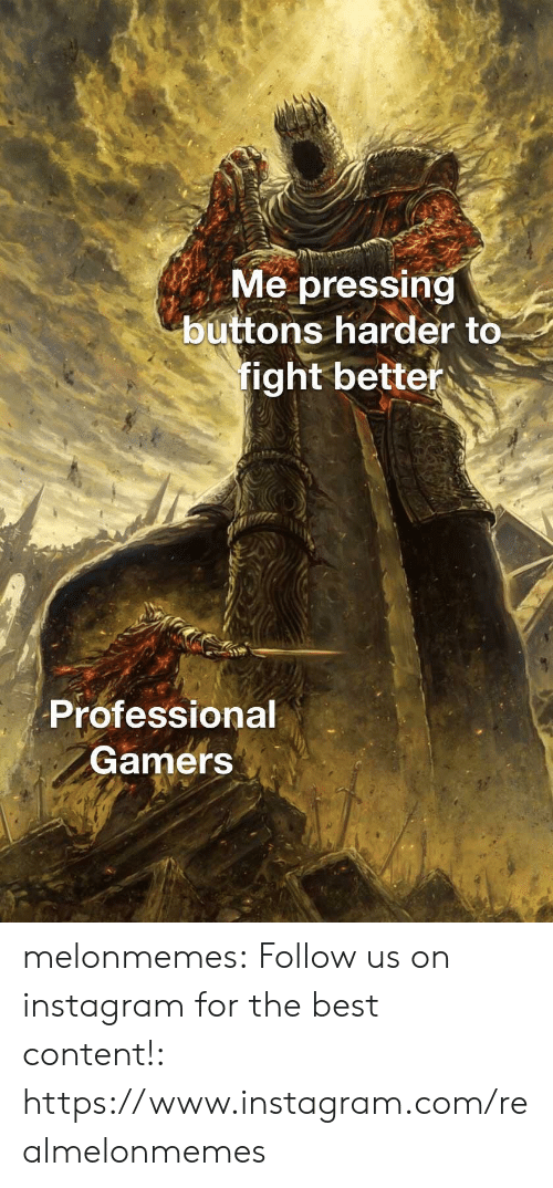 Instagram, Tumblr, and Best: Me pressing  buttons harder to  fight better  Professional  Gamers melonmemes:  Follow us on instagram for the best content!: https://www.instagram.com/realmelonmemes