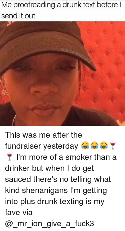 Sauced: Me proofreading a drunk text before l  send it out  @suck This was me after the fundraiser yesterday 😂😂😂🍷🍷 I'm more of a smoker than a drinker but when I do get sauced there's no telling what kind shenanigans I'm getting into plus drunk texting is my fave via @_mr_ion_give_a_fuck3