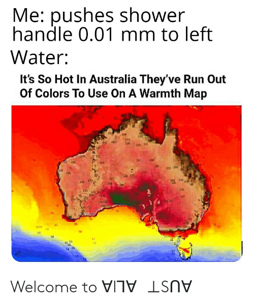 128i: Me: pushes shower  handle 0.01 mm to left  Water:  It's So Hot In Australia They've Run Out  Of Colors To Use On A Warmth Map  101  106  10T  202 100  100  10  2302  102  LOT  70  62 Welcome to ∀IꞀ∀Ꞟ⊥Sᑎ∀