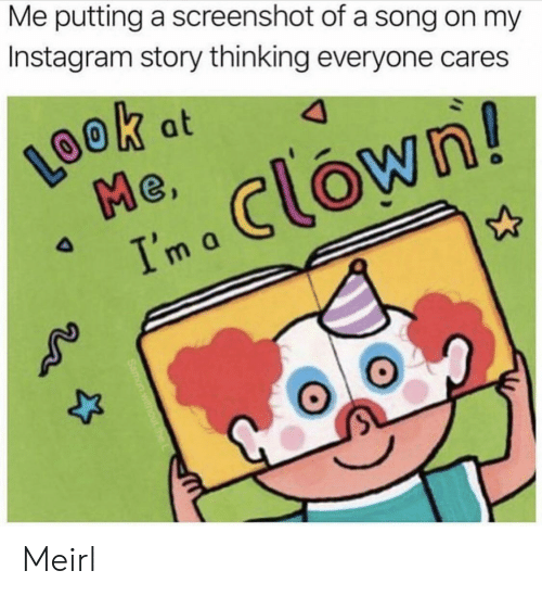 Instagram, MeIRL, and A Song: Me putting a screenshot of a song on my  Instagram story thinking everyone cares  LOOK  Me  Ima Clown!  k at  4 Meirl