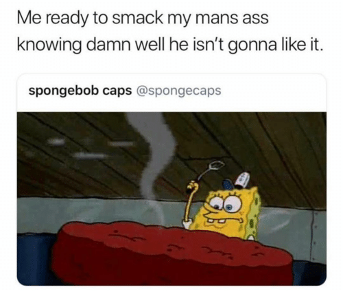 Ass, Funny, and SpongeBob: Me ready to smack my mans ass  knowing damn well he isn't gonna like it.  spongebob caps @spongecaps