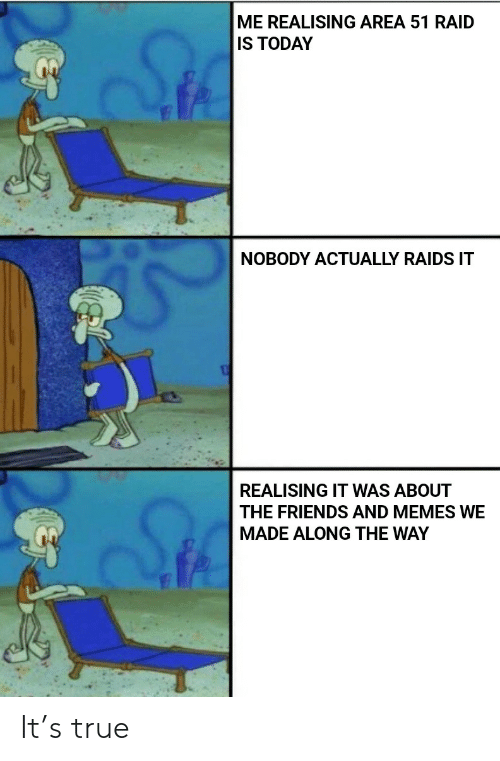 Friends, Memes, and True: ME REALISING AREA 51 RAID  IS TODAY  NOBODY ACTUALLY RAIDS IT  REALISING IT WAS ABOUT  THE FRIENDS AND MEMES WE  MADE ALONG THE WAY It's true