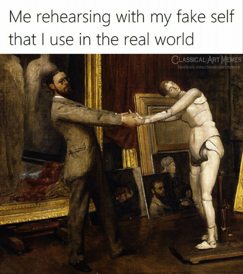 Facebook, Fake, and Memes: Me rehearsing with my fake self  that I use in the real world  CLASSICAL ART MEMES  facebook.com/classicalartmemes
