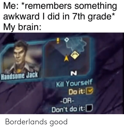 Awkward, Brain, and Good: Me: *remembers something  awkward I did in 7th grade*  My brain:  Handsome Jack  N  Kill Yourself  Do it:  OR-  Don't do it: Borderlands good