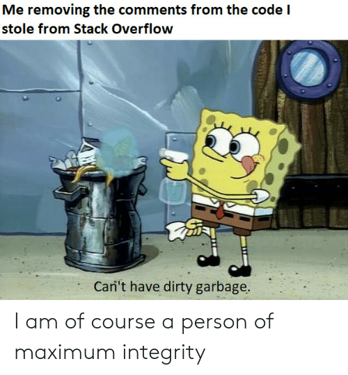 Dirty, Integrity, and Garbage: Me removing the comments from the code  stole from Stack Overflow  Cari't have dirty garbage. I am of course a person of maximum integrity