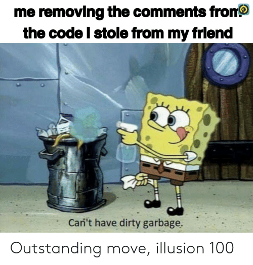 Fron: me removing the comments fron  the code I stole from my frlend  Cani't have dirty garbage. Outstanding move, illusion 100