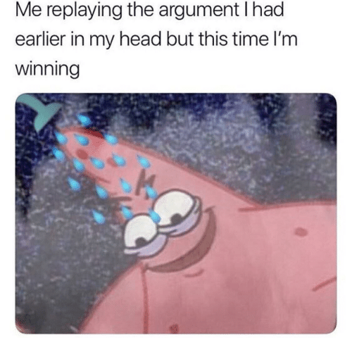 Head, Time, and Argument: Me replaying the argument I had  earlier in my head but this time l'm  winning