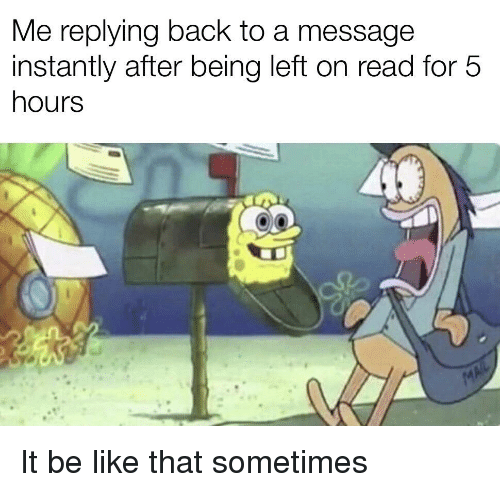 Be Like, SpongeBob, and Back: Me replying back to a message  instantly after being left on read for 5  hours