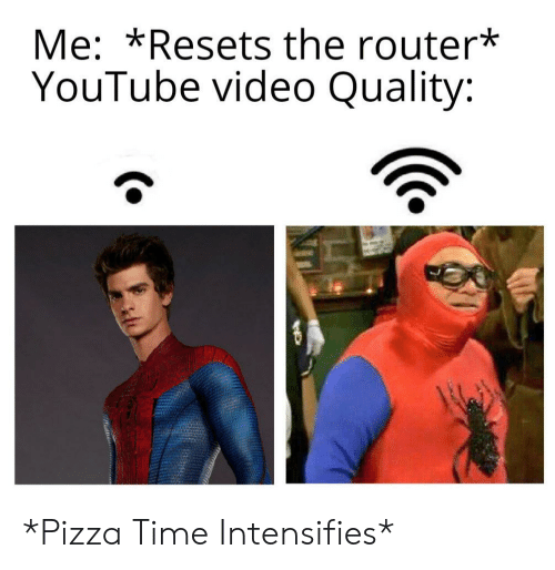 Youtube Video: Me: *Resets the router*  YouTube video Quality: *Pizza Time Intensifies*