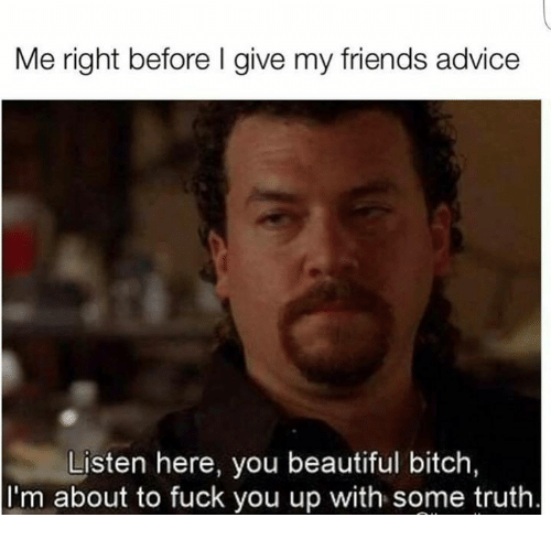 Advice, Beautiful, and Bitch: Me right before I give my friends advice  Listen here, you beautiful bitch  about to fuck you up with some truth  I'm