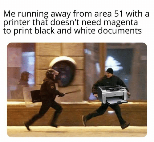 Black, Black and White, and White: Me running away from area 51 with a  printer that doesn't need magenta  to print black and white documents