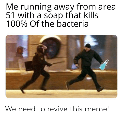 Meme, Running, and Area 51: Me running away from area  51 with a soap that kills  100% Of the bacteria We need to revive this meme!