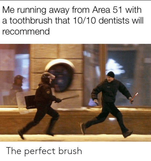 brush: Me running away from Area 51 with  a toothbrush that 10/10 dentists will  recommend The perfect brush