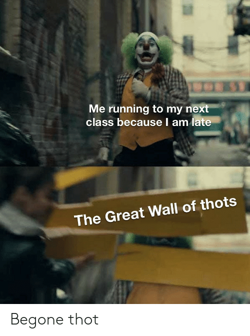 Thot, Running, and Next: Me running to my next  class because l am late  The Great Wall of thots Begone thot