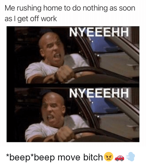 Bitch, Funny, and Move Bitch: Me rushing home to do nothing as soon  as I get off work  NYEEEHH  NYEEEHH *beep*beep move bitch😠🚗💨