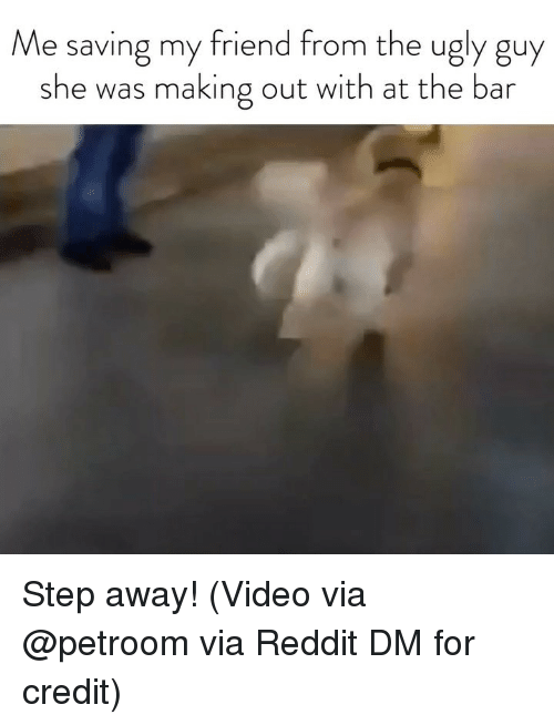 Reddit, Ugly, and Video: Me saving my friend from the ugly guy  she was making out with at the bar Step away! (Video via @petroom via Reddit DM for credit)