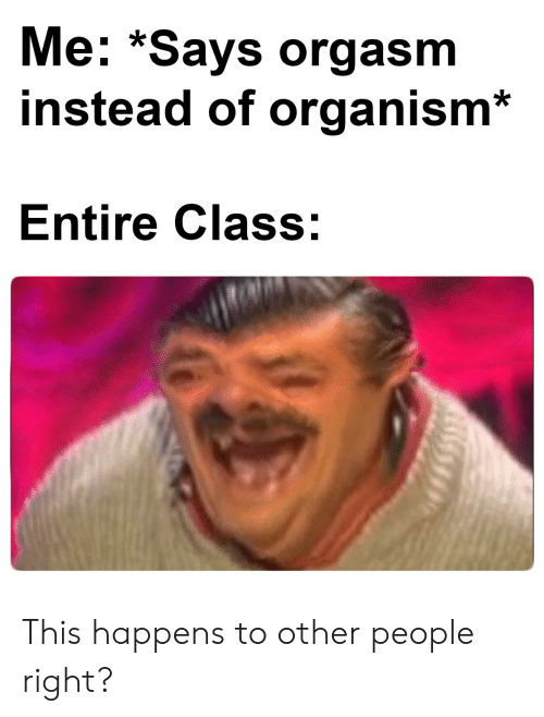 organism: Me: *Says orgasm  instead of organism  Entire Class: This happens to other people right?