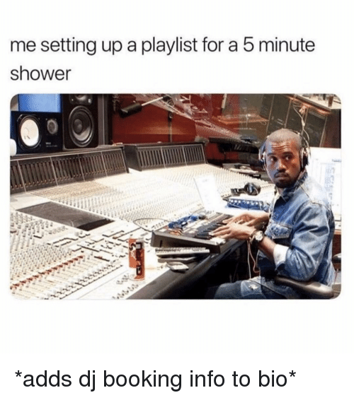 Shower, Booking, and Girl Memes: me setting up a playlist for a 5 minute  shower *adds dj booking info to bio*