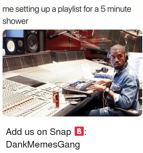 Memes, Shower, and 🤖: me setting up a playlist for a 5 minute  shower Add us on Snap 🅱️:  DankMemesGang
