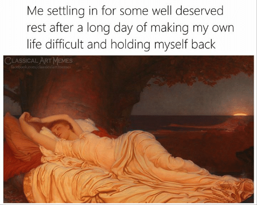 Long Day: Me settling in for some well deserved  rest after a long day of making my own  life difficult and holding myself back  CLASSICALART MEMES  facebook.com/classicalartmemes