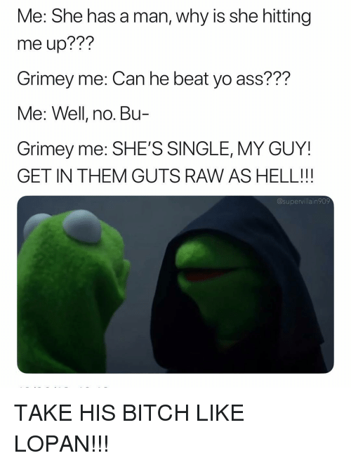 Ass, Bitch, and Yo: Me: She has a man, why is she hitting  me up??!?  Grimey me: Can he beat yo ass???  Me: Well, no. Bu-  Grimey me: SHE'S SINGLE, MY GUY!  GET IN THEM GUTS RAW AS HELL!!  @supervillain909 TAKE HIS BITCH LIKE LOPAN!!!