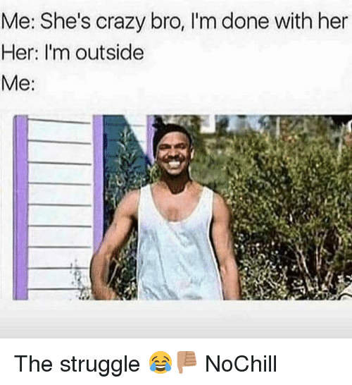 Crazy, Funny, and Struggle: Me: She's crazy bro, I'm done with her  Her: I'm outside  Me: The struggle 😂👎🏽 NoChill