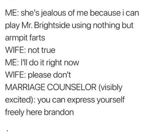 Jealous, Marriage, and True: ME: she's jealous of me because i can  play Mr. Brightside using nothing but  armpit farts  WIFE: not true  ME: I'll do it right now  WIFE: please don't  MARRIAGE COUNSELOR (visibly  excited): you can express yourself  freely here brandon .