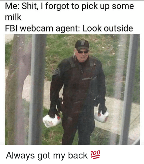 Fbi, Shit, and Dank Memes: Me: Shit, I forgot to pick up some  milk  FBI webcam agent: Look outside Always got my back 💯