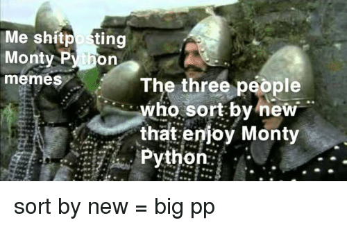 Memes, Shitposting, and Python: Me shitposting  Monty Py hon  memes The three people  who sort by new  that enioy Monty  Python: . sort by new = big pp