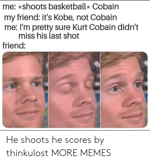 Kurt: me: *shoots basketball Cobain  my friend: it's Kobe, not Cobain  me: I'm pretty sure Kurt Cobain didn't  miss his last shot  friend: He shoots he scores by thinkulost MORE MEMES
