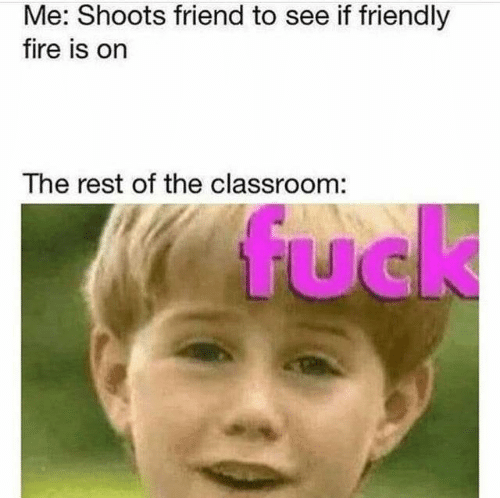 See If: Me: Shoots friend to see if friendly  fire is on  The rest of the classroom:  fuck  UC