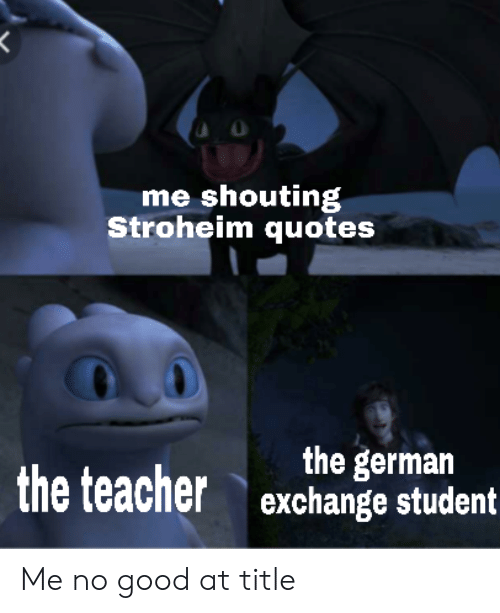 Teacher, Good, and Quotes: me shouting  Stroheim quotes  the german  exchange student  the teacher Me no good at title