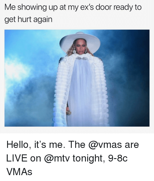 Hello It: Me showing up at my ex's door ready to  get hurt again Hello, it's me. The @vmas are LIVE on @mtv tonight, 9-8c VMAs
