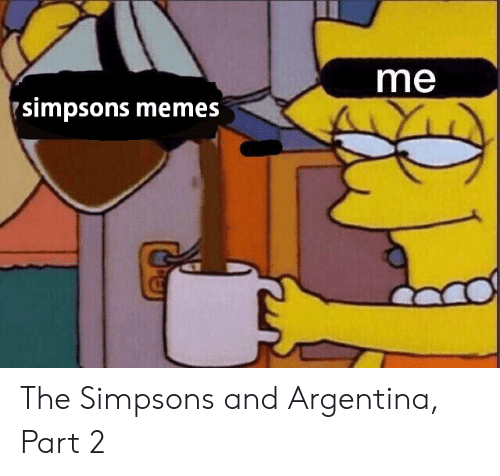 The Simpsons Meme: me  simpsons memes The Simpsons and Argentina, Part 2