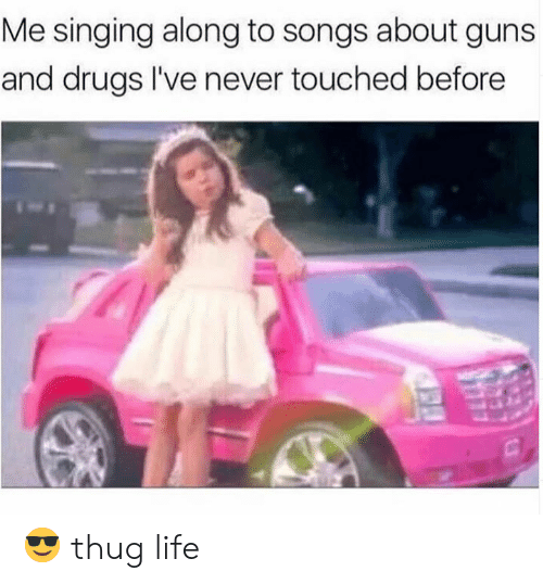 Drugs, Guns, and Life: Me singing along to songs about guns  and drugs I've never touched before 😎 thug life