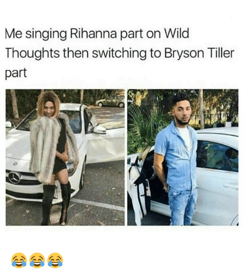 Bryson: Me singing Rihanna part on Wild  Thoughts then switching to Bryson Tiller  part 😂😂😂