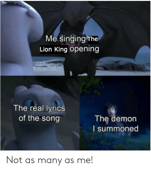 Singing, The Lion King, and Lion: Me Singing The  Lion King opening  The real lyrics  of the song  The demon  I summoned Not as many as me!