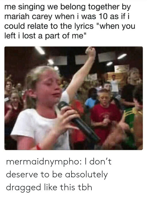 """A Part Of Me: me singing we belong together by  mariah carey when i was 10 as if i  could relate to the lyrics """"when you  left i lost a part of me"""" mermaidnympho: I don't deserve to be absolutely dragged like this tbh"""