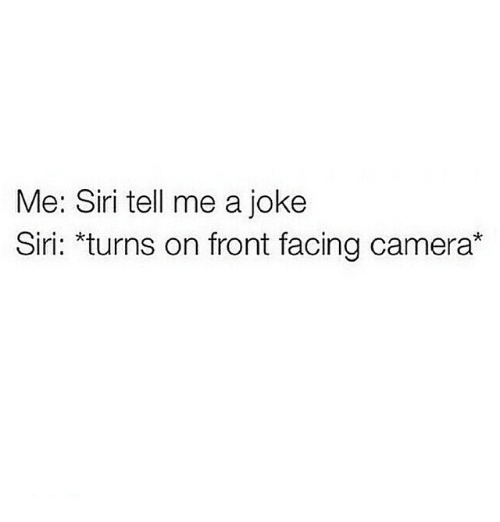 Front Face Camera: Me: Siri tell me a joke  Siri: turns on front facing camera