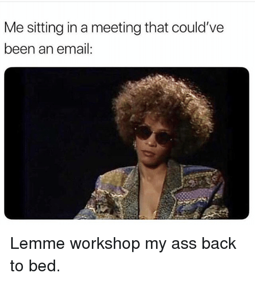 Ass, Funny, and Email: Me sitting in a meeting that could've  been an email: Lemme workshop my ass back to bed.