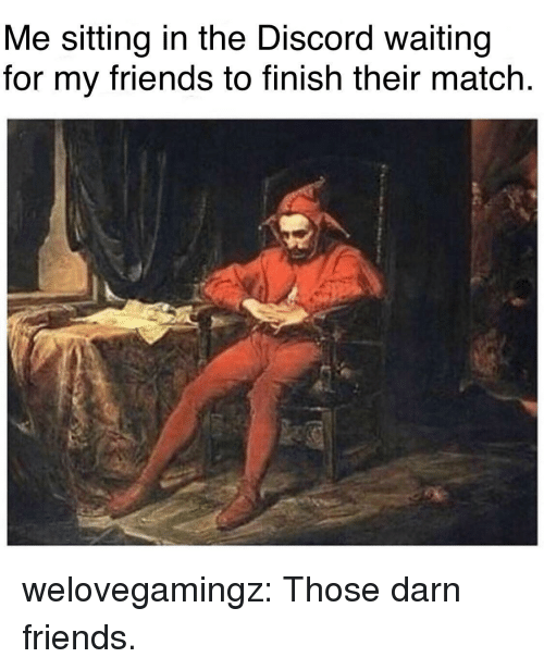 Friends, Tumblr, and Blog: Me sitting in the Discord waiting  for my friends to finish their match. welovegamingz:  Those darn friends.